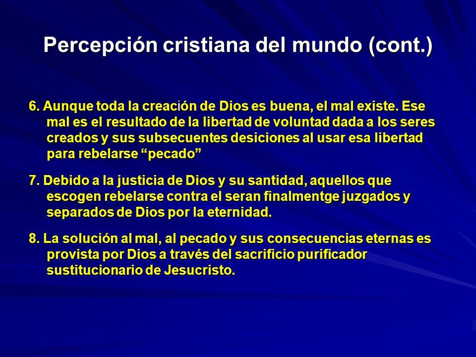 Percepción cristiana del mundo (cont.) 6. Aunque toda la creación de Dios es buena, el mal existe. Ese mal es el resultado de la libertad de voluntad