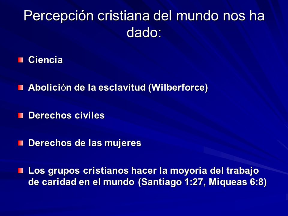 Percepción cristiana del mundo nos ha dado: Ciencia Abolición de la esclavitud (Wilberforce) Derechos civiles Derechos de las mujeres Los grupos crist
