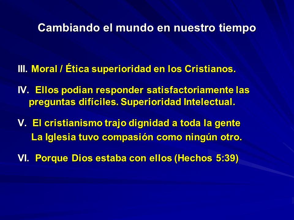 Cambiando el mundo en nuestro tiempo III. Moral / Ética superioridad en los Cristianos. IV. Ellos podian responder satisfactoriamente las preguntas di
