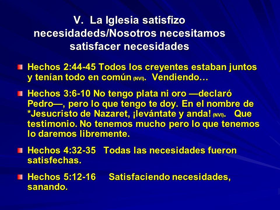 V. La Iglesia satisfizo necesidadeds/Nosotros necesitamos satisfacer necesidades Hechos 2:44-45 Todos los creyentes estaban juntos y tenían todo en co
