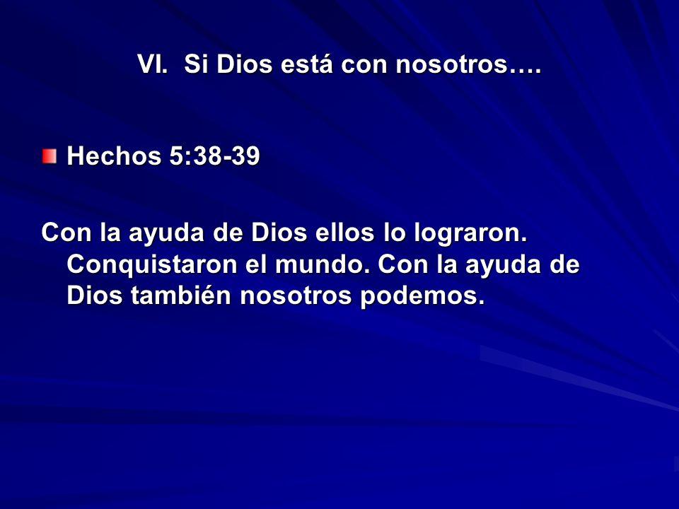 VI. Si Dios está con nosotros…. Hechos 5:38-39 Con la ayuda de Dios ellos lo lograron. Conquistaron el mundo. Con la ayuda de Dios también nosotros po