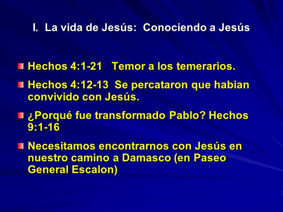 I. La vida de Jesús: Conociendo a Jesús Hechos 4:1-21 Temor a los temerarios. Hechos 4:12-13 Se percataron que habian convivido con Jesús. ¿Porqué fue