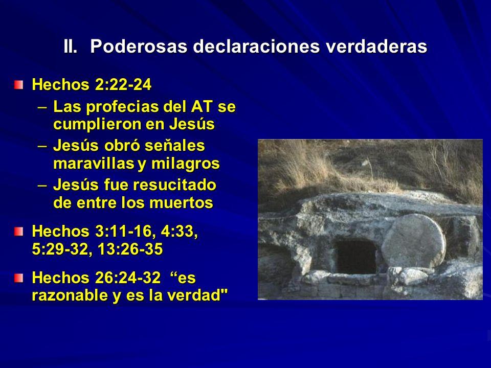 II. Poderosas declaraciones verdaderas Hechos 2:22-24 –Las profecias del AT se cumplieron en Jesús –Jesús obró seňales maravillas y milagros –Jesús fu