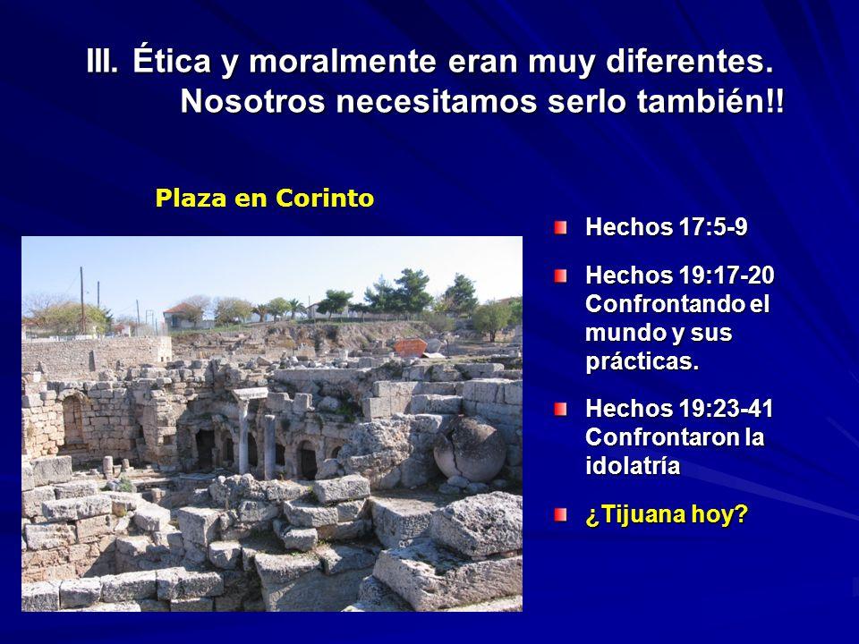 III. Ética y moralmente eran muy diferentes. Nosotros necesitamos serlo también!! Hechos 17:5-9 Hechos 19:17-20 Confrontando el mundo y sus prácticas.