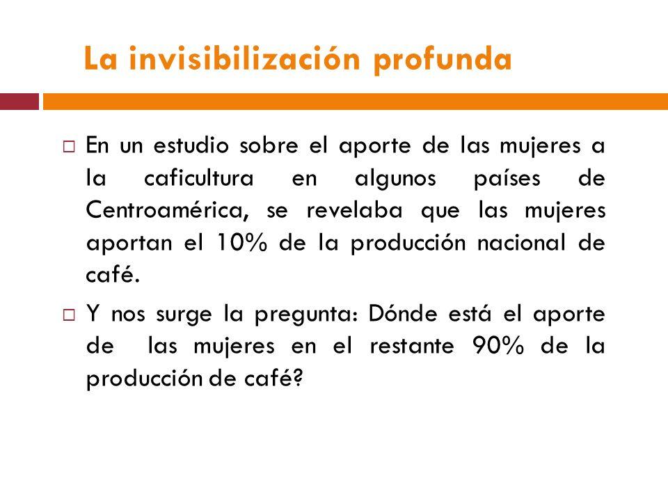La invisibilización profunda En un estudio sobre el aporte de las mujeres a la caficultura en algunos países de Centroamérica, se revelaba que las mujeres aportan el 10% de la producción nacional de café.