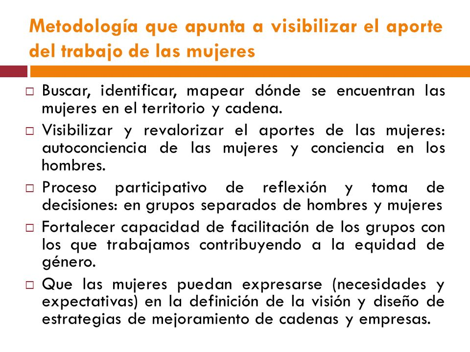 Metodología que apunta a visibilizar el aporte del trabajo de las mujeres Buscar, identificar, mapear dónde se encuentran las mujeres en el territorio y cadena.