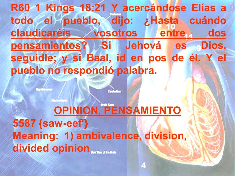 R60 1 Kings 18:21 Y acercándose Elías a todo el pueblo, dijo: ¿Hasta cuándo claudicaréis vosotros entre dos pensamientos? Si Jehová es Dios, seguidle;