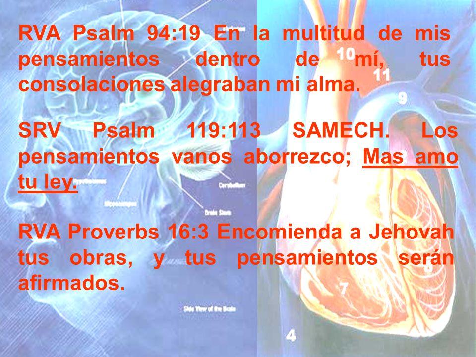 RVA Psalm 94:19 En la multitud de mis pensamientos dentro de mí, tus consolaciones alegraban mi alma. SRV Psalm 119:113 SAMECH. Los pensamientos vanos