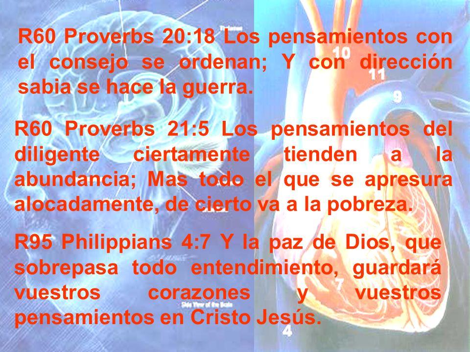 R60 Proverbs 20:18 Los pensamientos con el consejo se ordenan; Y con dirección sabia se hace la guerra. R60 Proverbs 21:5 Los pensamientos del diligen