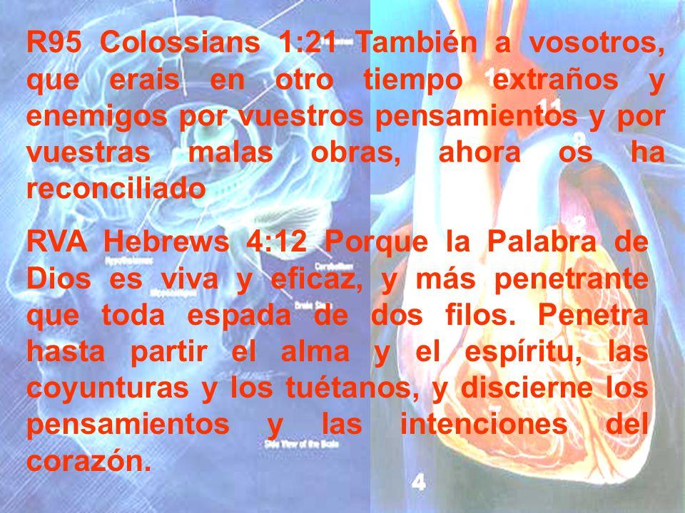 R95 Colossians 1:21 También a vosotros, que erais en otro tiempo extraños y enemigos por vuestros pensamientos y por vuestras malas obras, ahora os ha