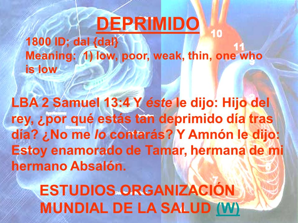 DEPRIMIDO 1800 lD; dal {dal} Meaning: 1) low, poor, weak, thin, one who is low ESTUDIOS ORGANIZACIÓN MUNDIAL DE LA SALUD (W)(W) LBA 2 Samuel 13:4 Y és
