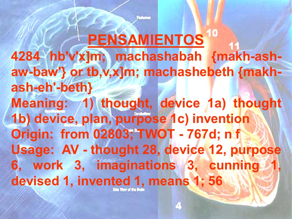 PENSAMIENTOS 4284 hb'v'x]m; machashabah {makh-ash- aw-baw'} or tb,v,x]m; machashebeth {makh- ash-eh'-beth} Meaning: 1) thought, device 1a) thought 1b)