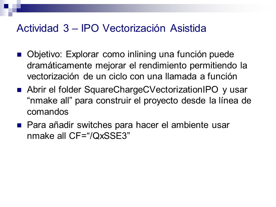 Actividad 3 – IPO Vectorización Asistida Objetivo: Explorar como inlining una función puede dramáticamente mejorar el rendimiento permitiendo la vecto