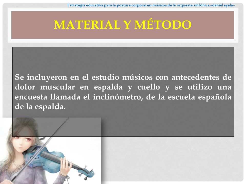 MATERIAL Y MÉTODO Se incluyeron en el estudio músicos con antecedentes de dolor muscular en espalda y cuello y se utilizo una encuesta llamada el inclinómetro, de la escuela española de la espalda.