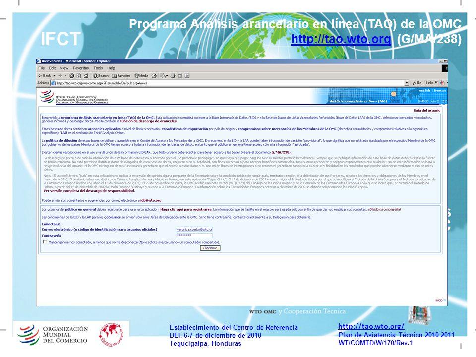Establecimiento del Centro de Referencia DEI, 6-7 de diciembre de 2010 Tegucigalpa, Honduras Plan de Asistencia Técnica 2010-2011 WT/COMTD/W/170/Rev.1 IFCT http://tao.wto.org/ Programa Análisis arancelario en línea (TAO) de la OMC http://tao.wto.org (G/MA/238) http://tao.wto.org