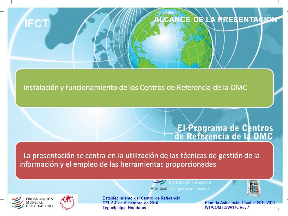 Establecimiento del Centro de Referencia DEI, 6-7 de diciembre de 2010 Tegucigalpa, Honduras Plan de Asistencia Técnica 2010-2011 WT/COMTD/W/170/Rev.1 IFCT ALCANCE DE LA PRESENTACIÓN - La presentación se centra en la utilización de las técnicas de gestión de la información y el empleo de las herramientas proporcionadas - Instalación y funcionamiento de los Centros de Referencia de la OMC