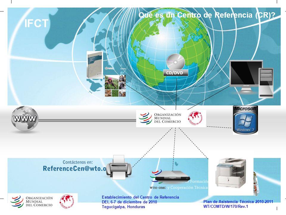 Establecimiento del Centro de Referencia DEI, 6-7 de diciembre de 2010 Tegucigalpa, Honduras Plan de Asistencia Técnica 2010-2011 WT/COMTD/W/170/Rev.1 IFCT Qué es un Centro de Referencia (CR).