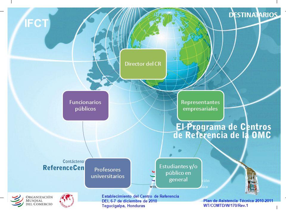 Establecimiento del Centro de Referencia DEI, 6-7 de diciembre de 2010 Tegucigalpa, Honduras Plan de Asistencia Técnica 2010-2011 WT/COMTD/W/170/Rev.1 IFCT DESTINATARIOS Director del CR Representantes empresariales Estudiantes y/o público en general Profesores universitarios Funcionarios públicos
