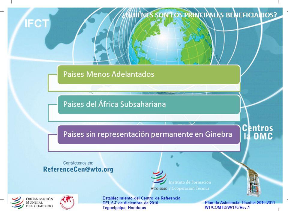 Establecimiento del Centro de Referencia DEI, 6-7 de diciembre de 2010 Tegucigalpa, Honduras Plan de Asistencia Técnica 2010-2011 WT/COMTD/W/170/Rev.1 IFCT ¿QUIÉNES SON LOS PRINCIPALES BENEFICIARIOS.