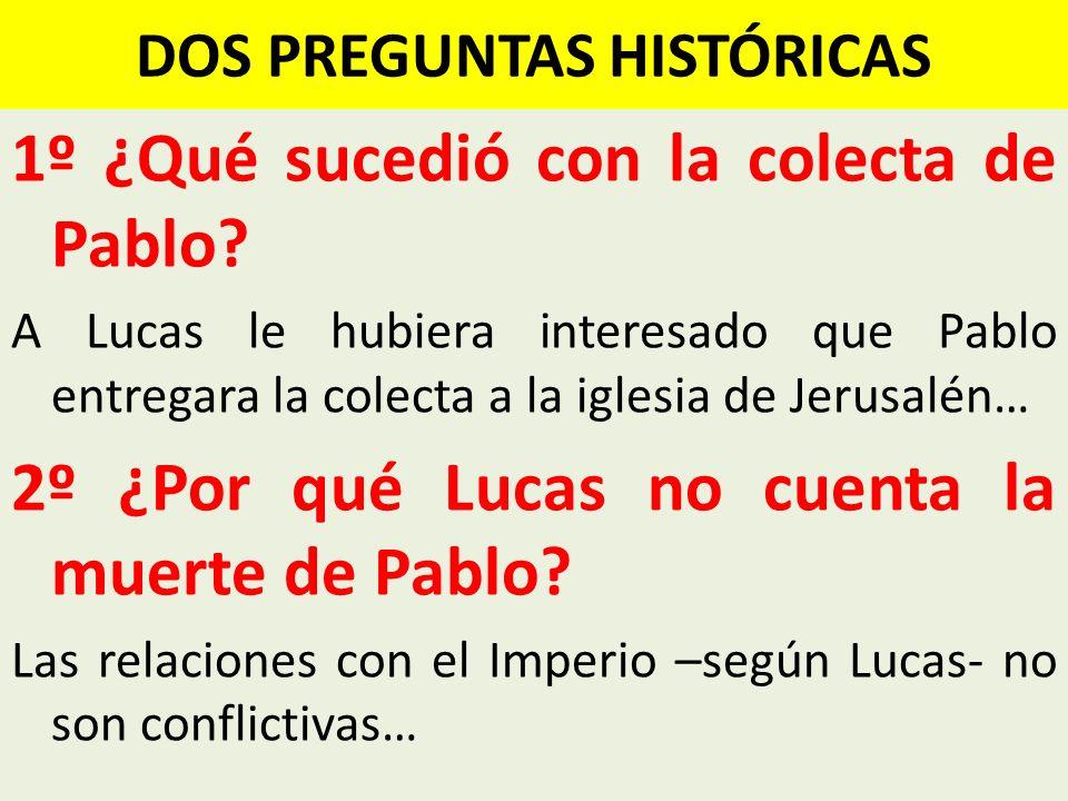 DOS PREGUNTAS HISTÓRICAS 1º ¿Qué sucedió con la colecta de Pablo? A Lucas le hubiera interesado que Pablo entregara la colecta a la iglesia de Jerusal