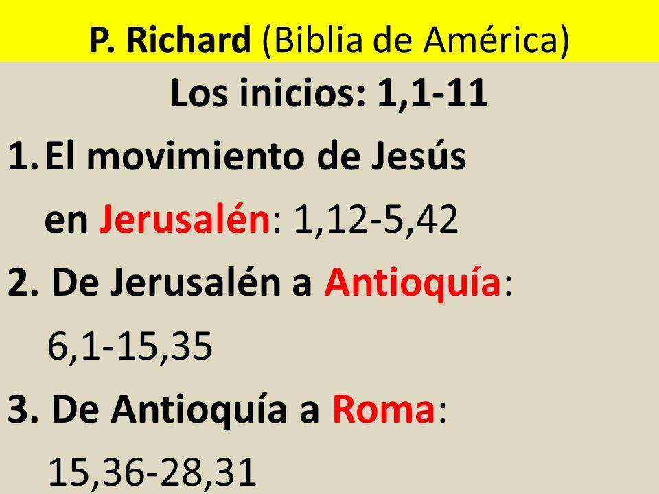 P. Richard (Biblia de América) Los inicios: 1,1-11 1.El movimiento de Jesús en Jerusalén: 1,12-5,42 2. De Jerusalén a Antioquía: 6,1-15,35 3. De Antio