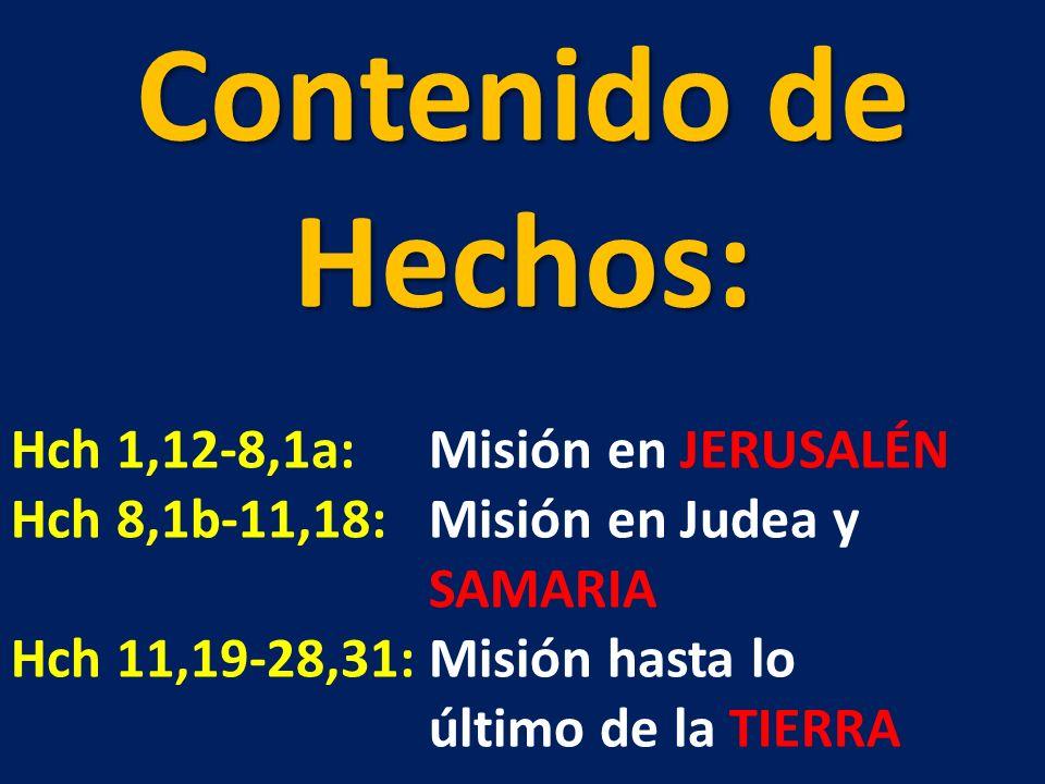 Contenido de Hechos: Hch 1,12-8,1a:Misión en JERUSALÉN Hch 8,1b-11,18:Misión en Judea y SAMARIA Hch 11,19-28,31:Misión hasta lo último de la TIERRA