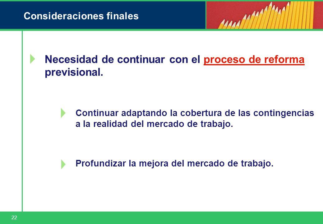 22 Consideraciones finales Necesidad de continuar con el proceso de reforma previsional. Profundizar la mejora del mercado de trabajo. Continuar adapt
