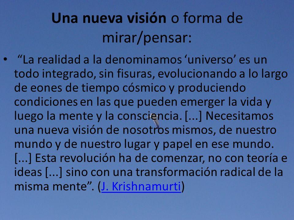 Una nueva visión o forma de mirar/pensar: La realidad a la denominamos universo es un todo integrado, sin fisuras, evolucionando a lo largo de eones d