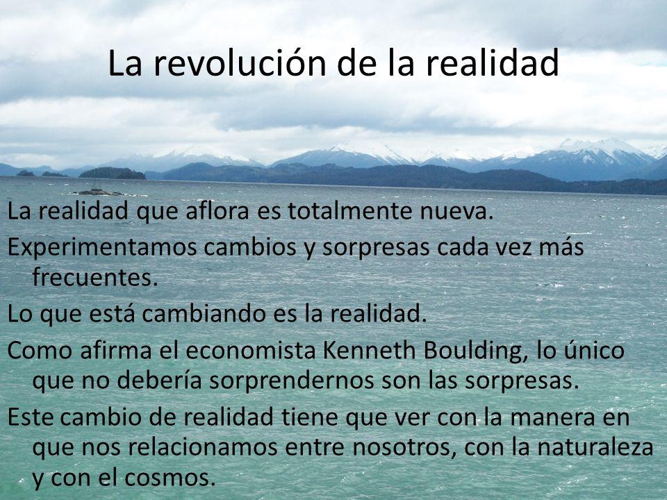 La revolución de la realidad La realidad que aflora es totalmente nueva. Experimentamos cambios y sorpresas cada vez más frecuentes. Lo que está cambi