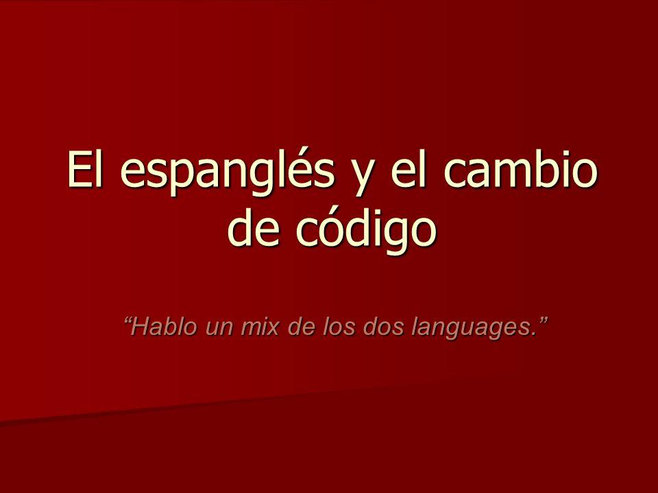 El espanglés y el cambio de código Hablo un mix de los dos languages.