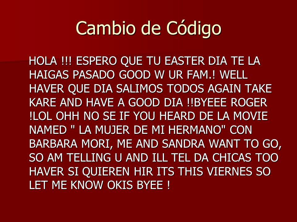 Cambio de Código HOLA !!! ESPERO QUE TU EASTER DIA TE LA HAIGAS PASADO GOOD W UR FAM.! WELL HAVER QUE DIA SALIMOS TODOS AGAIN TAKE KARE AND HAVE A GOO