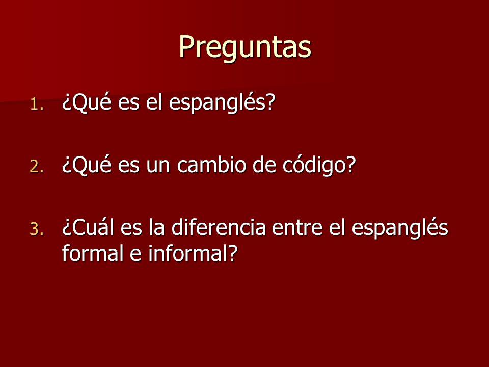 Preguntas 1. ¿Qué es el espanglés? 2. ¿Qué es un cambio de código? 3. ¿Cuál es la diferencia entre el espanglés formal e informal?