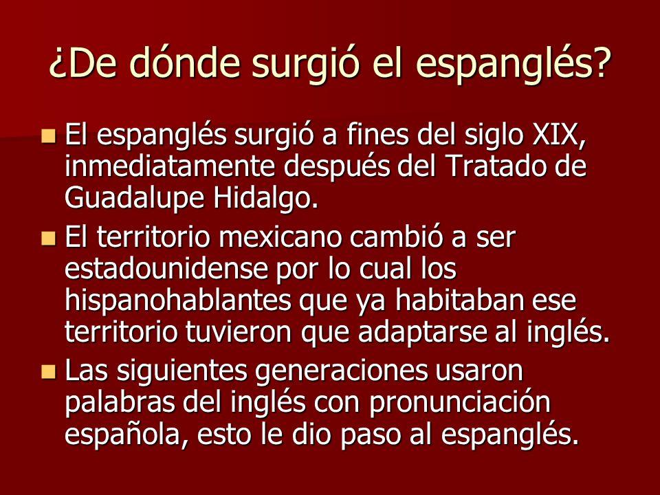 ¿De dónde surgió el espanglés? El espanglés surgió a fines del siglo XIX, inmediatamente después del Tratado de Guadalupe Hidalgo. El espanglés surgió