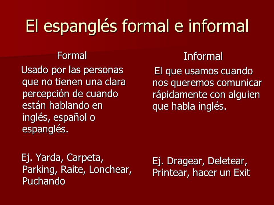 El espanglés formal e informal Formal Usado por las personas que no tienen una clara percepción de cuando están hablando en inglés, español o espanglé