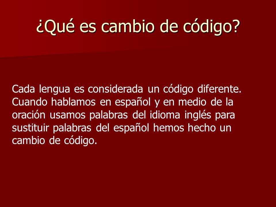 ¿Qué es cambio de código? Cada lengua es considerada un código diferente. Cuando hablamos en español y en medio de la oración usamos palabras del idio