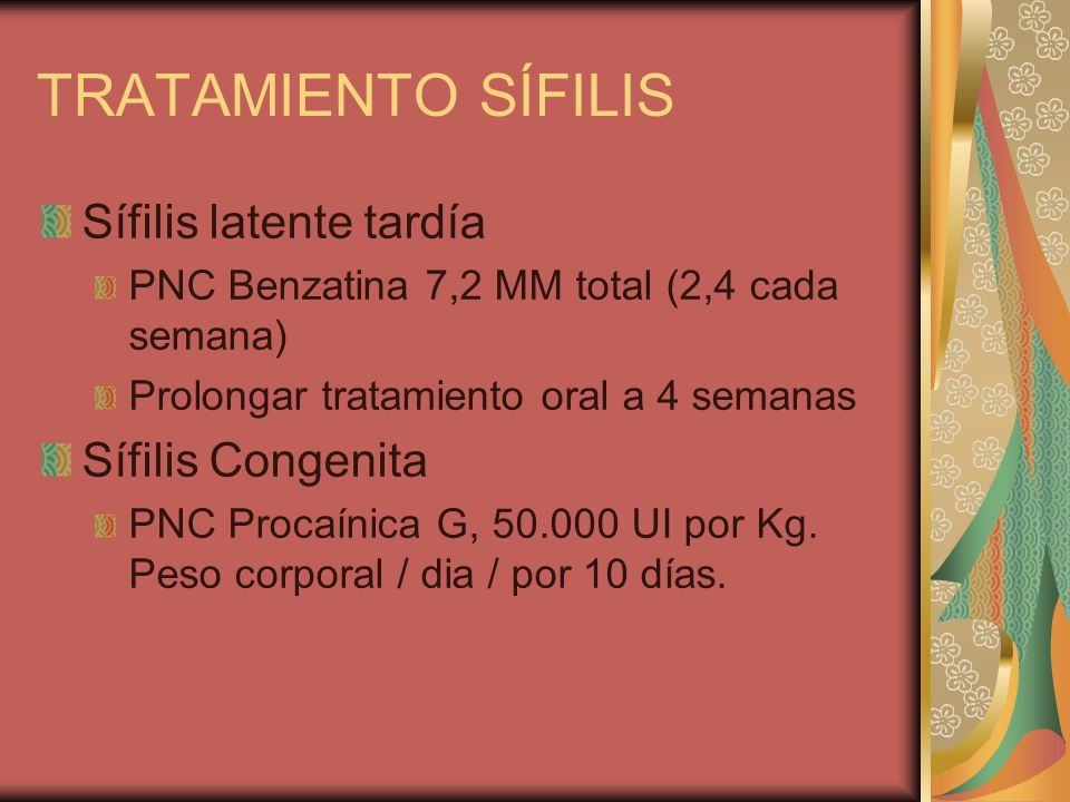 TRATAMIENTO SÍFILIS Sífilis latente tardía PNC Benzatina 7,2 MM total (2,4 cada semana) Prolongar tratamiento oral a 4 semanas Sífilis Congenita PNC Procaínica G, 50.000 UI por Kg.