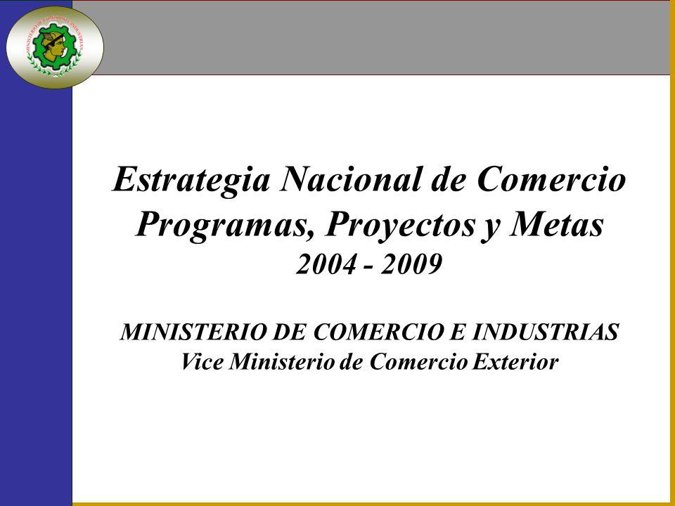 Estrategia Nacional de Comercio Programas, Proyectos y Metas 2004 - 2009 MINISTERIO DE COMERCIO E INDUSTRIAS Vice Ministerio de Comercio Exterior