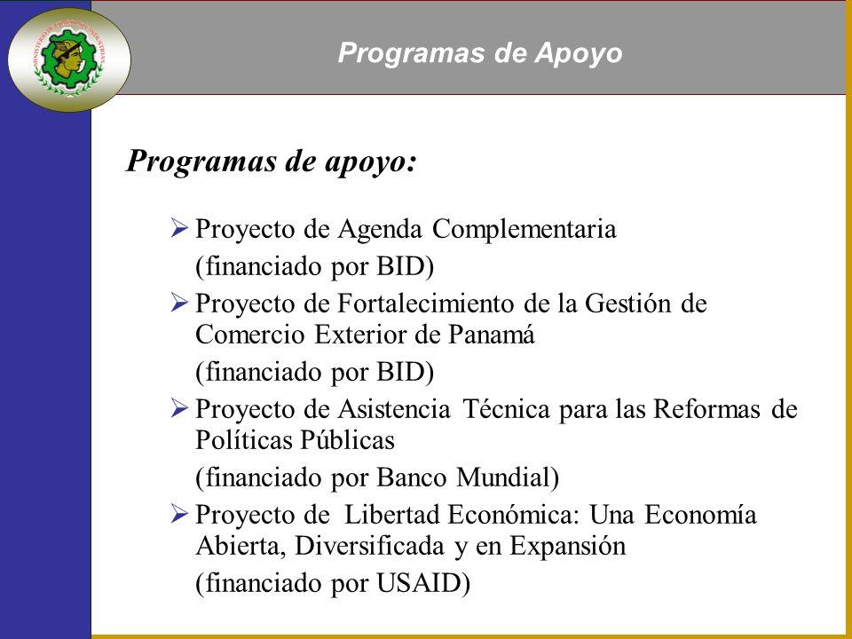 Programas de apoyo: Proyecto de Agenda Complementaria (financiado por BID) Proyecto de Fortalecimiento de la Gestión de Comercio Exterior de Panamá (financiado por BID) Proyecto de Asistencia Técnica para las Reformas de Políticas Públicas (financiado por Banco Mundial) Proyecto de Libertad Económica: Una Economía Abierta, Diversificada y en Expansión (financiado por USAID) Programas de Apoyo