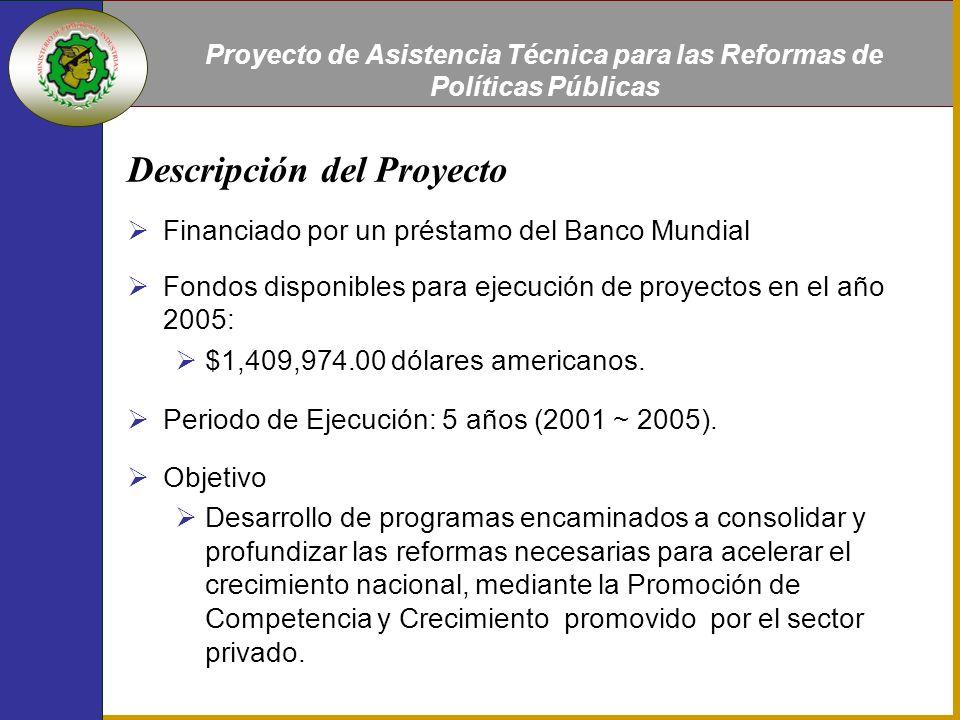 Proyecto de Asistencia Técnica para las Reformas de Políticas Públicas Descripción del Proyecto Financiado por un préstamo del Banco Mundial Fondos disponibles para ejecución de proyectos en el año 2005: $1,409,974.00 dólares americanos.