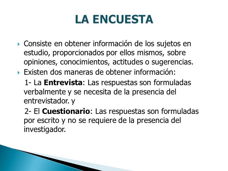 Consiste en obtener información de los sujetos en estudio, proporcionados por ellos mismos, sobre opiniones, conocimientos, actitudes o sugerencias.