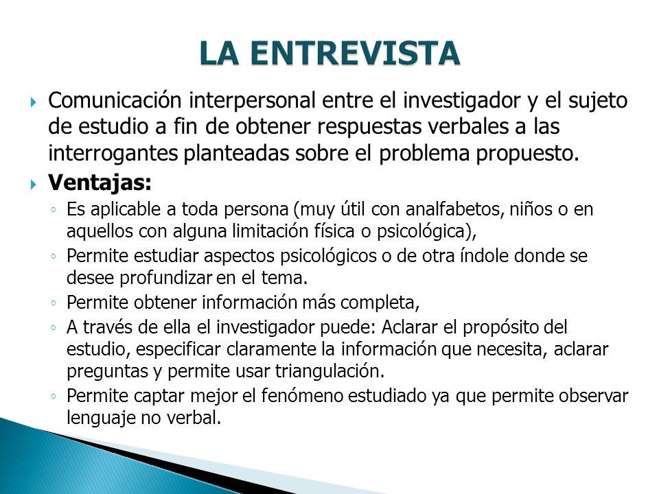 Comunicación interpersonal entre el investigador y el sujeto de estudio a fin de obtener respuestas verbales a las interrogantes planteadas sobre el problema propuesto.