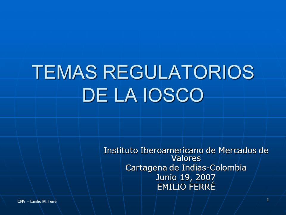 CNV – Emilio M. Ferré 1 TEMAS REGULATORIOS DE LA IOSCO Instituto Iberoamericano de Mercados de Valores Cartagena de Indias-Colombia Junio 19, 2007 EMI