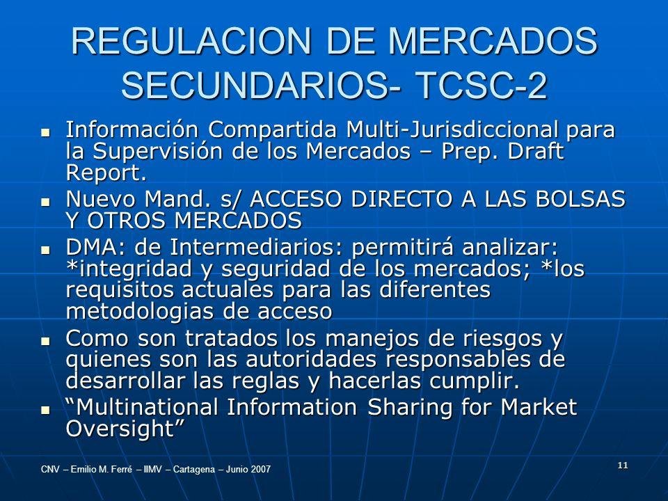 CNV – Emilio M. Ferré – IIMV – Cartagena – Junio 2007 11 REGULACION DE MERCADOS SECUNDARIOS- TCSC-2 Información Compartida Multi-Jurisdiccional para l