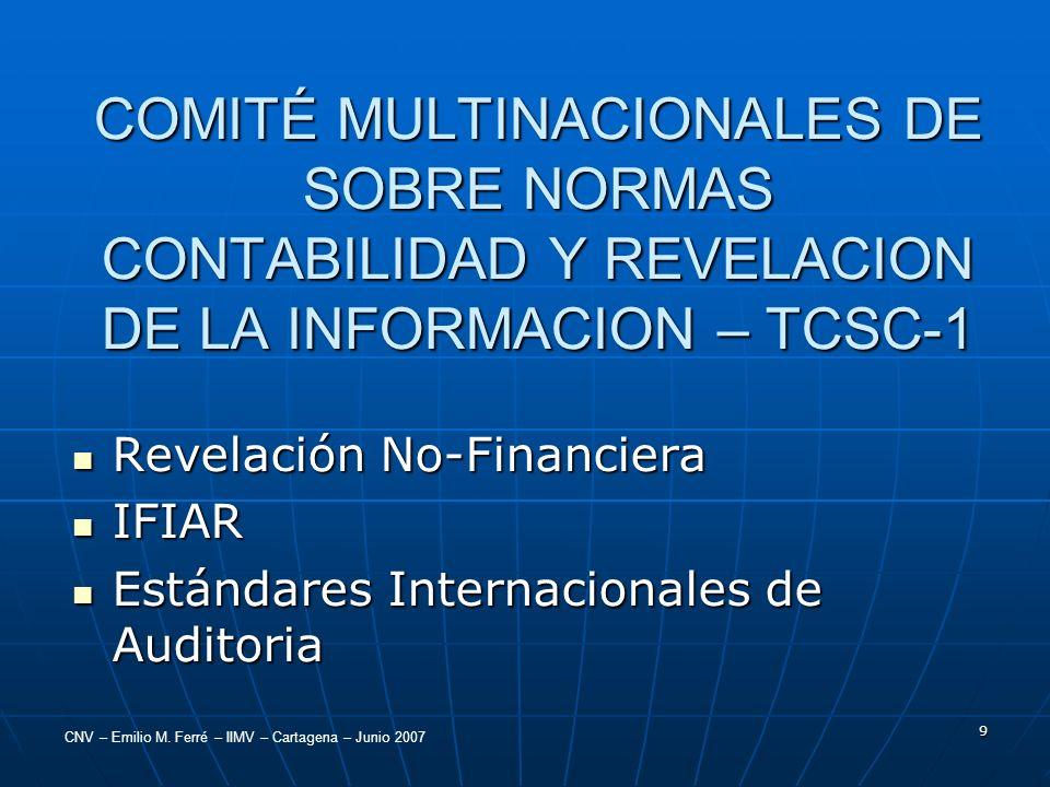 CNV – Emilio M. Ferré – IIMV – Cartagena – Junio 2007 9 COMITÉ MULTINACIONALES DE SOBRE NORMAS CONTABILIDAD Y REVELACION DE LA INFORMACION – TCSC-1 Re
