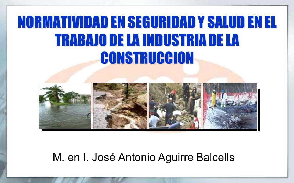 NORMATIVIDAD EN SEGURIDAD Y SALUD EN EL TRABAJO DE LA INDUSTRIA DE LA CONSTRUCCION M. en I. José Antonio Aguirre Balcells