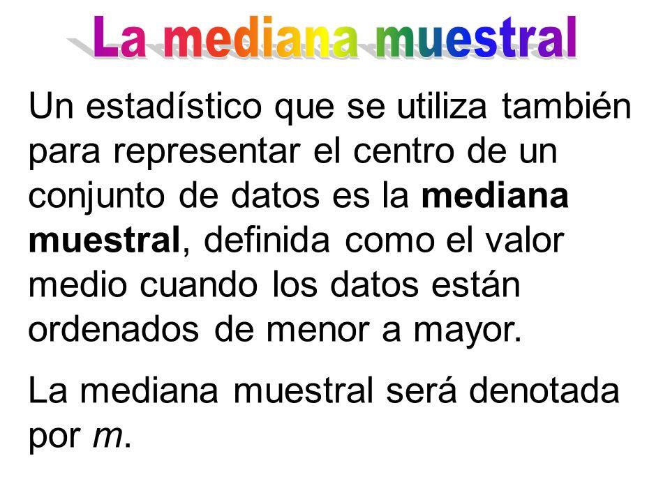 Un estadístico que se utiliza también para representar el centro de un conjunto de datos es la mediana muestral, definida como el valor medio cuando l