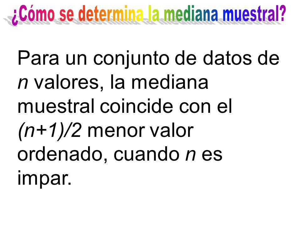 Para un conjunto de datos de n valores, la mediana muestral coincide con el (n+1)/2 menor valor ordenado, cuando n es impar.