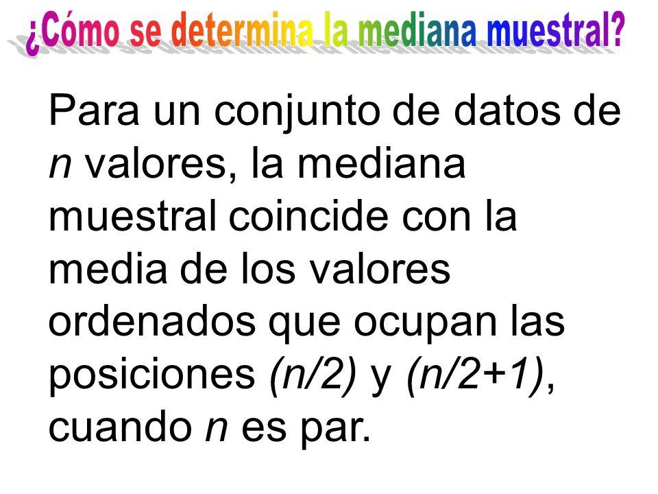 Para un conjunto de datos de n valores, la mediana muestral coincide con la media de los valores ordenados que ocupan las posiciones (n/2) y (n/2+1),