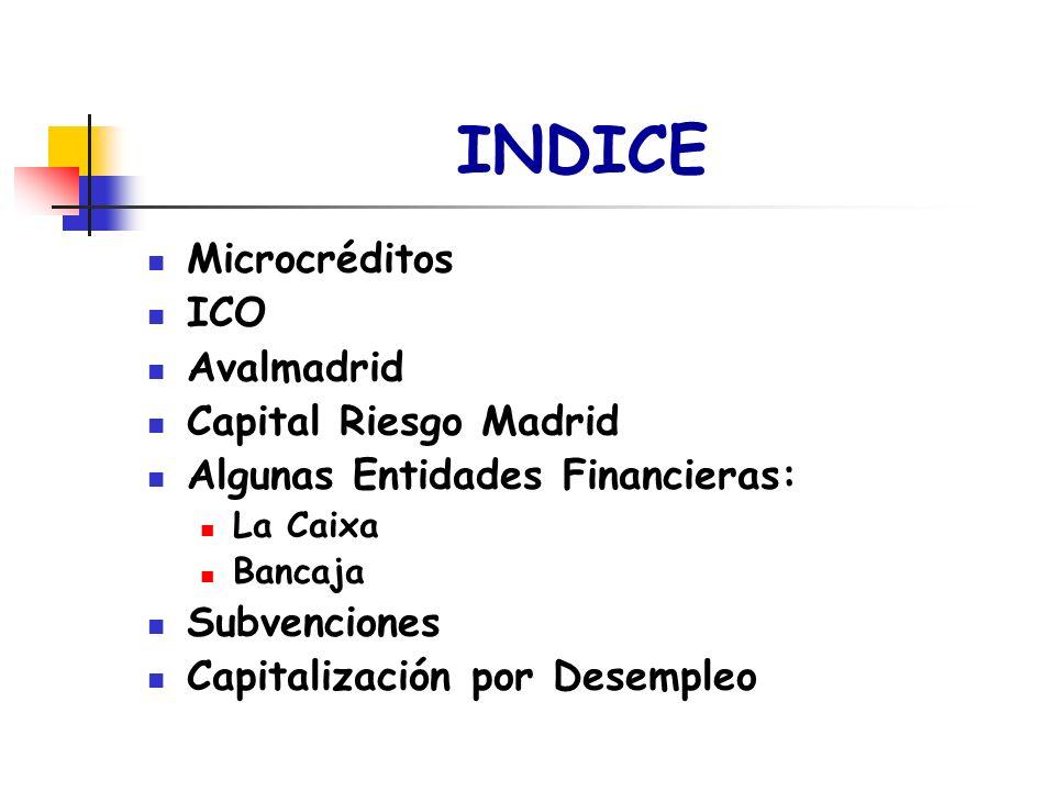 INDICE Microcréditos ICO Avalmadrid Capital Riesgo Madrid Algunas Entidades Financieras: La Caixa Bancaja Subvenciones Capitalización por Desempleo