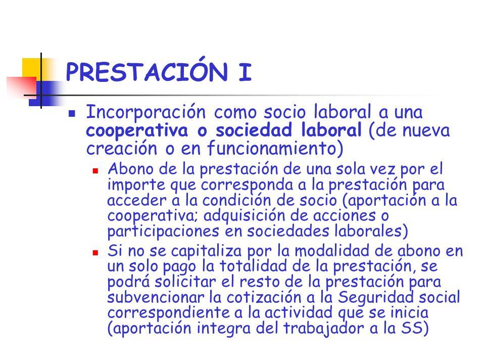 PRESTACIÓN I Incorporación como socio laboral a una cooperativa o sociedad laboral (de nueva creación o en funcionamiento) Abono de la prestación de u
